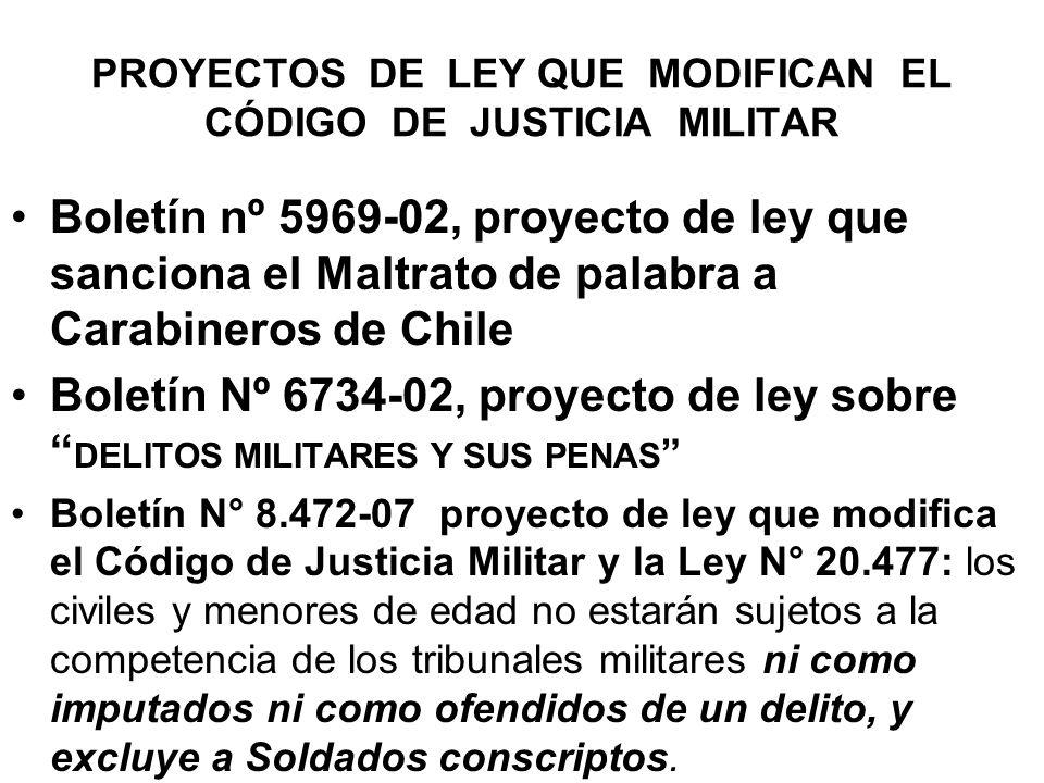 PROYECTOS DE LEY QUE MODIFICAN EL CÓDIGO DE JUSTICIA MILITAR Boletín nº 5969-02, proyecto de ley que sanciona el Maltrato de palabra a Carabineros de Chile Boletín Nº 6734-02, proyecto de ley sobre DELITOS MILITARES Y SUS PENAS Boletín N° 8.472-07 proyecto de ley que modifica el Código de Justicia Militar y la Ley N° 20.477: los civiles y menores de edad no estarán sujetos a la competencia de los tribunales militares ni como imputados ni como ofendidos de un delito, y excluye a Soldados conscriptos.