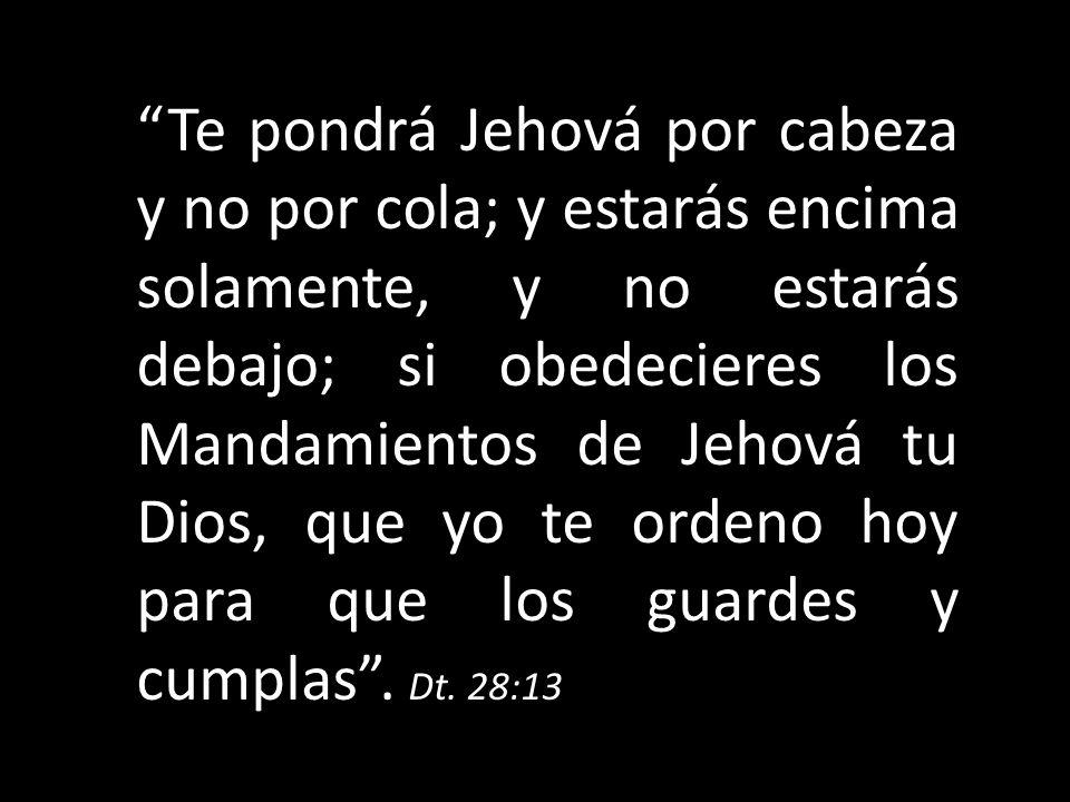 Te pondrá Jehová por cabeza y no por cola; y estarás encima solamente, y no estarás debajo; si obedecieres los Mandamientos de Jehová tu Dios, que yo