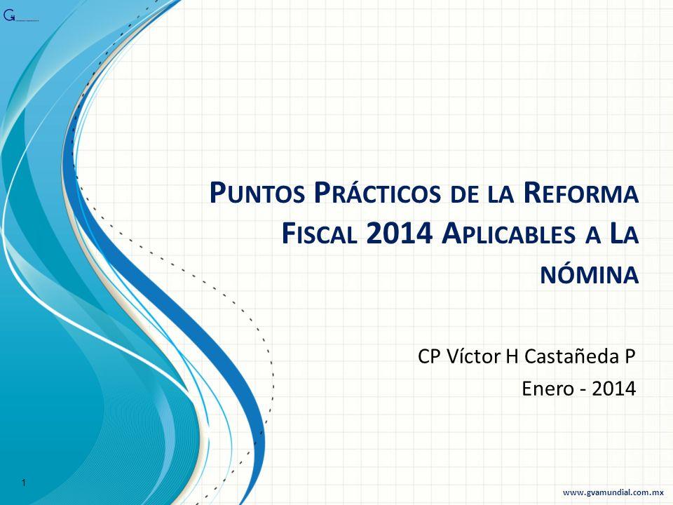 P UNTOS P RÁCTICOS DE LA R EFORMA F ISCAL 2014 A PLICABLES A L A NÓMINA CP Víctor H Castañeda P Enero - 2014 1 www.gvamundial.com.mx