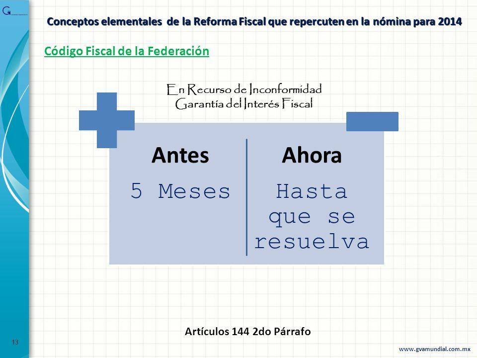 Conceptos elementales de la Reforma Fiscal que repercuten en la nómina para 2014 Código Fiscal de la Federación Antes 5 Meses Ahora Hasta que se resue