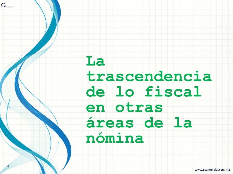 La trascendencia de lo fiscal en otras áreas de la nómina 4 www.gvamundial.com.mx