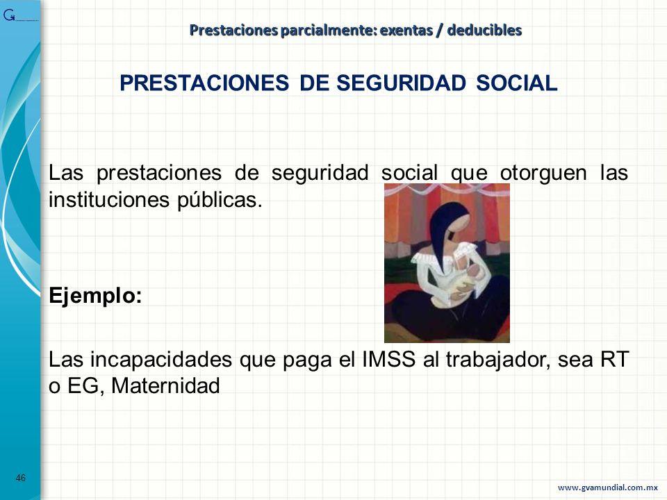 Las prestaciones de seguridad social que otorguen las instituciones públicas. Ejemplo: Las incapacidades que paga el IMSS al trabajador, sea RT o EG,