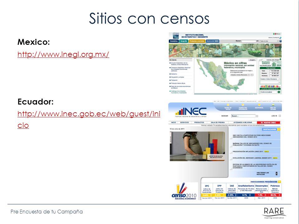 Pre Encuesta de tu Campaña Sitios con censos Mexico: http://www.inegi.org.mx/ Ecuador: http://www.inec.gob.ec/web/guest/ini cio