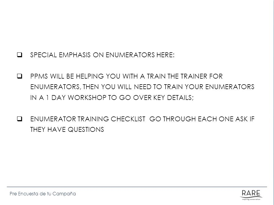 Pre Encuesta de tu Campaña SPECIAL EMPHASIS ON ENUMERATORS HERE: PPMS WILL BE HELPING YOU WITH A TRAIN THE TRAINER FOR ENUMERATORS, THEN YOU WILL NEED