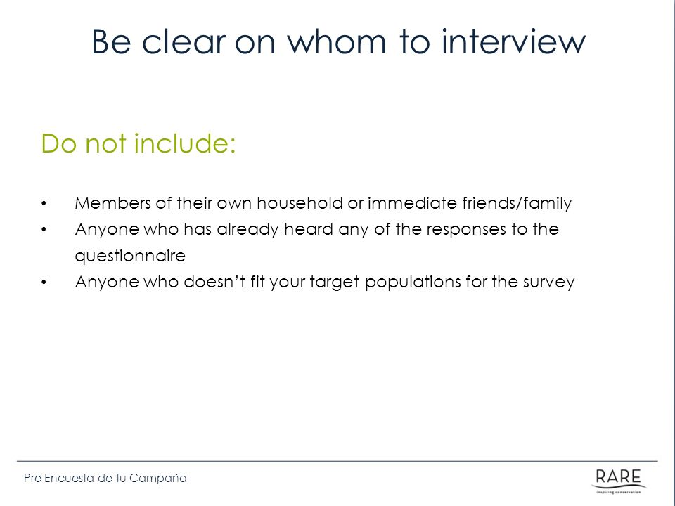 Pre Encuesta de tu Campaña Be clear on whom to interview Do not include: Members of their own household or immediate friends/family Anyone who has alr