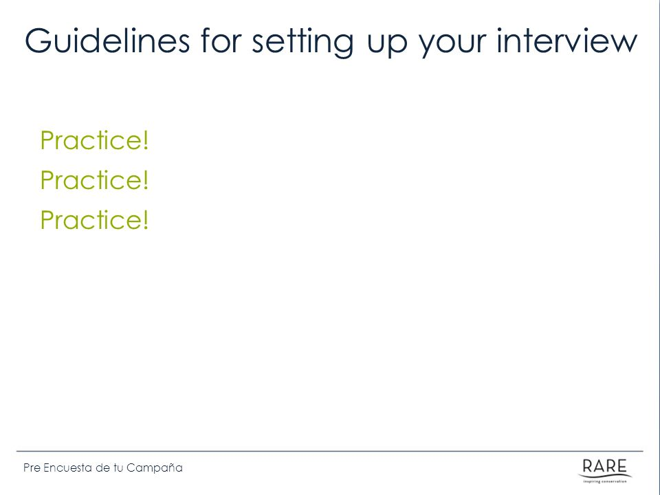 Pre Encuesta de tu Campaña Guidelines for setting up your interview Practice! Practice! Practice!