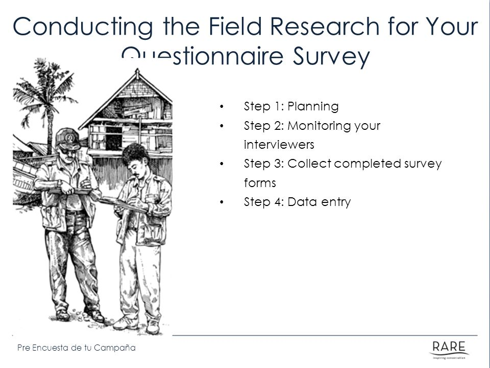 Pre Encuesta de tu Campaña Conducting the Field Research for Your Questionnaire Survey Step 1: Planning Step 2: Monitoring your interviewers Step 3: C
