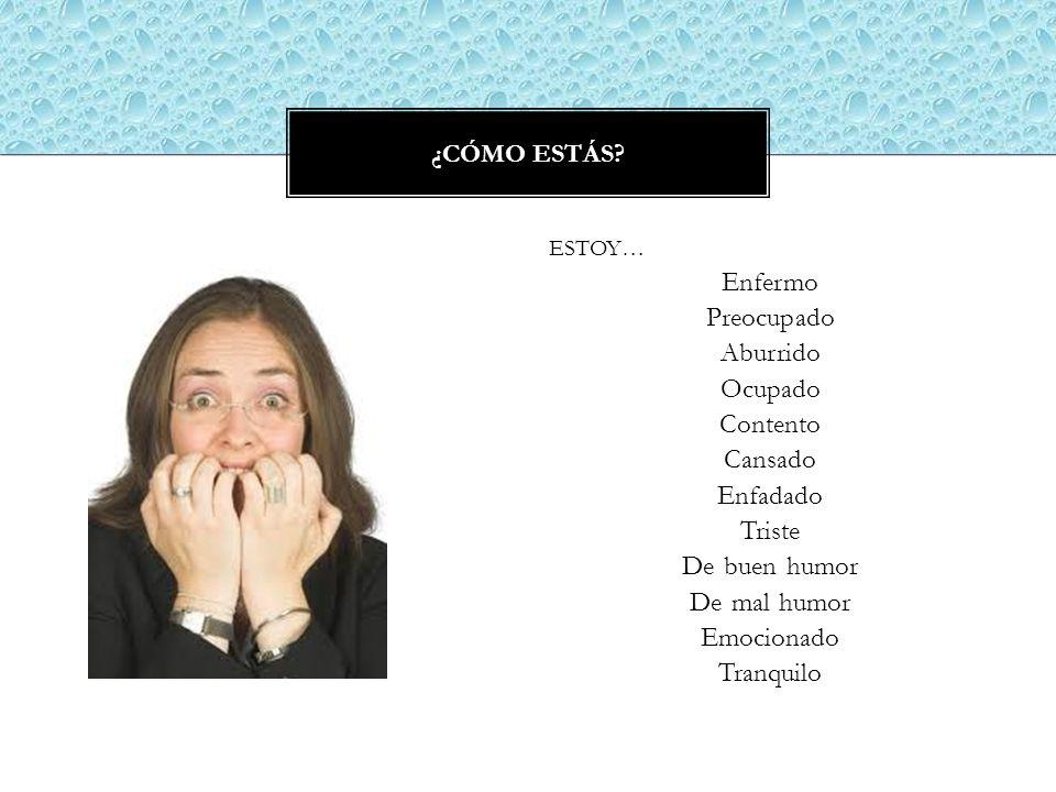 ESTOY… Enfermo Preocupado Aburrido Ocupado Contento Cansado Enfadado Triste De buen humor De mal humor Emocionado Tranquilo ¿CÓMO ESTÁS?