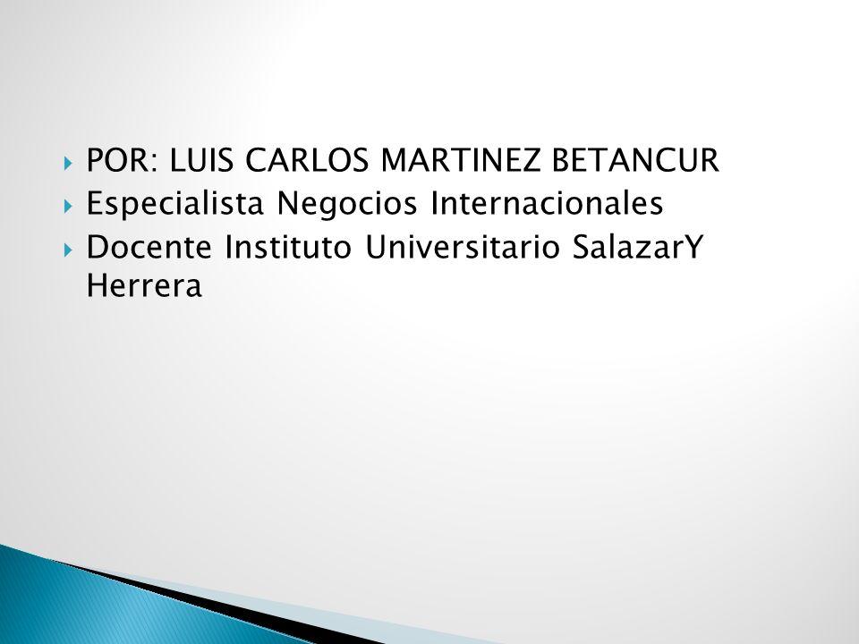 POR: LUIS CARLOS MARTINEZ BETANCUR Especialista Negocios Internacionales Docente Instituto Universitario SalazarY Herrera