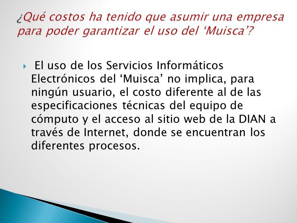 El uso de los Servicios Informáticos Electrónicos del Muisca no implica, para ningún usuario, el costo diferente al de las especificaciones técnicas d