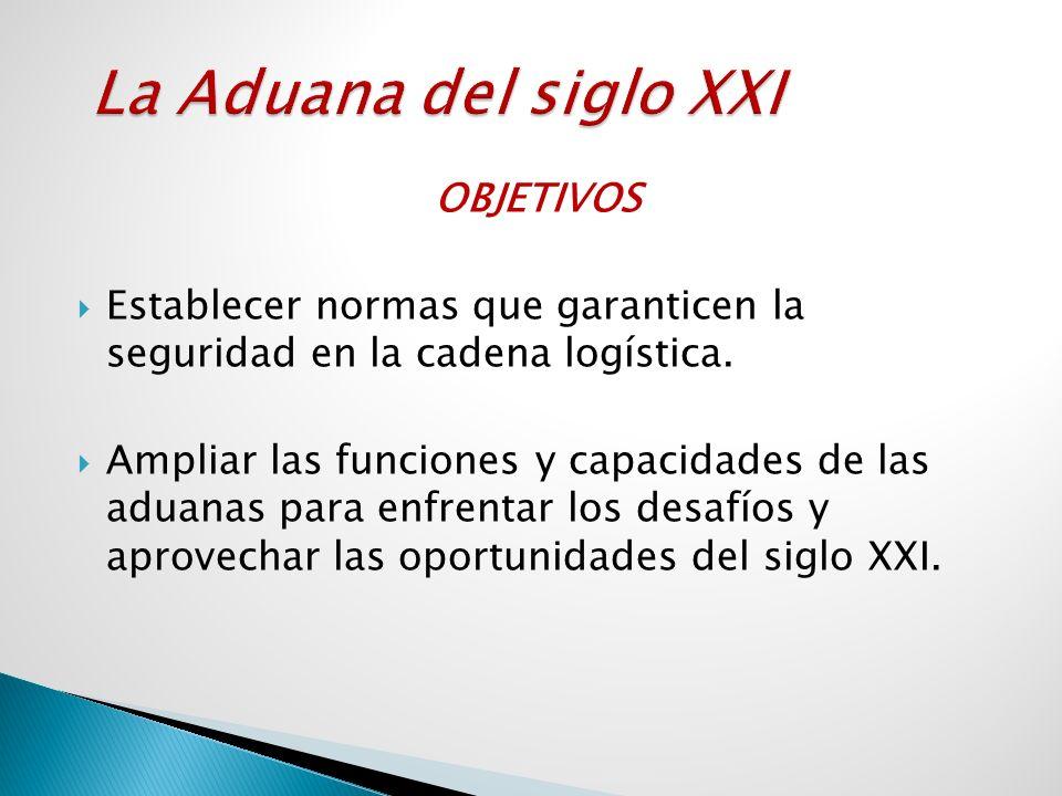 OBJETIVOS Establecer normas que garanticen la seguridad en la cadena logística. Ampliar las funciones y capacidades de las aduanas para enfrentar los