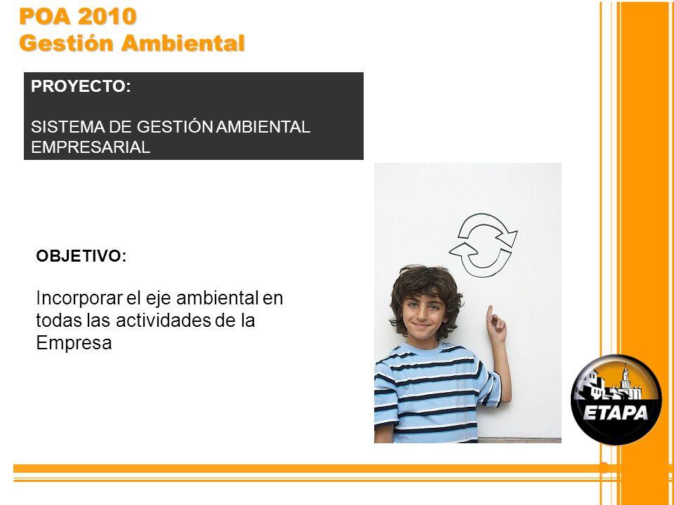 OBJETIVO: Incorporar el eje ambiental en todas las actividades de la Empresa PROYECTO: SISTEMA DE GESTIÓN AMBIENTAL EMPRESARIAL POA 2010 Gestión Ambie