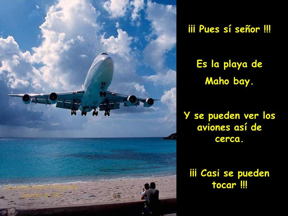 ¡¡¡ Pues sí señor !!! Es la playa de Maho bay. Y se pueden ver los aviones así de cerca. ¡¡¡ Casi se pueden tocar !!!