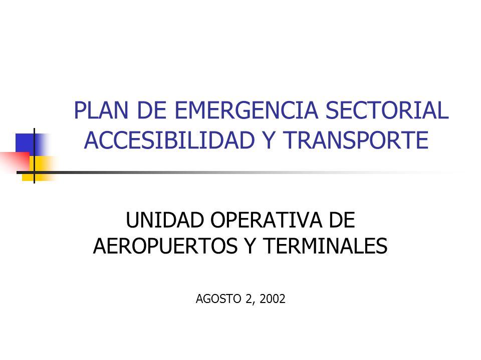 PLAN DE EMERGENCIA SECTORIAL ACCESIBILIDAD Y TRANSPORTE UNIDAD OPERATIVA DE AEROPUERTOS Y TERMINALES AGOSTO 2, 2002