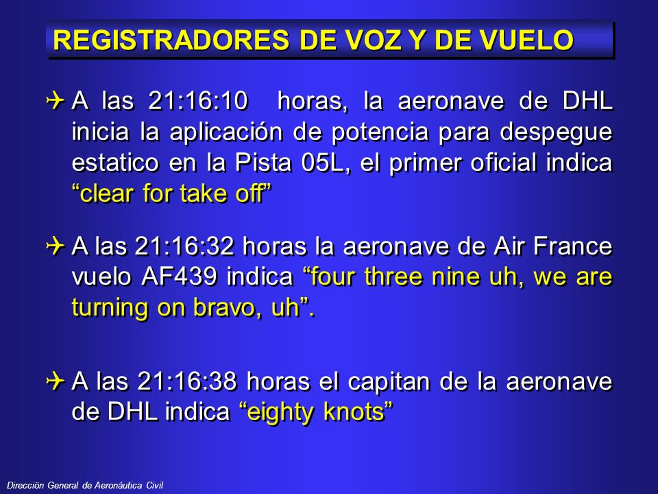 Direcciön General de Aeronáutica Civil REGISTRADORES DE VOZ Y DE VUELO A las 21:16:10 horas, la aeronave de DHL inicia la aplicación de potencia para despegue estatico en la Pista 05L, el primer oficial indica clear for take off A las 21:16:32 horas la aeronave de Air France vuelo AF439 indica four three nine uh, we are turning on bravo, uh.