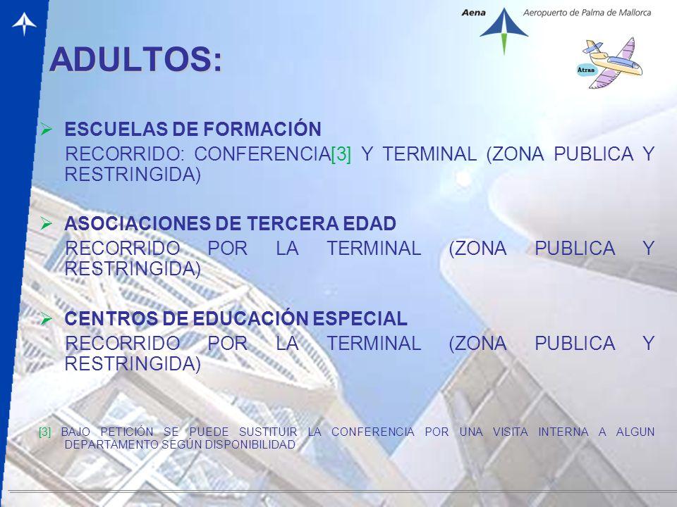 – 6 – ADULTOS: ESCUELAS DE FORMACIÓN RECORRIDO: CONFERENCIA[3] Y TERMINAL (ZONA PUBLICA Y RESTRINGIDA) ASOCIACIONES DE TERCERA EDAD RECORRIDO POR LA TERMINAL (ZONA PUBLICA Y RESTRINGIDA) CENTROS DE EDUCACIÓN ESPECIAL RECORRIDO POR LA TERMINAL (ZONA PUBLICA Y RESTRINGIDA) [3] BAJO PETICIÓN SE PUEDE SUSTITUIR LA CONFERENCIA POR UNA VISITA INTERNA A ALGUN DEPARTAMENTO SEGÚN DISPONIBILIDAD