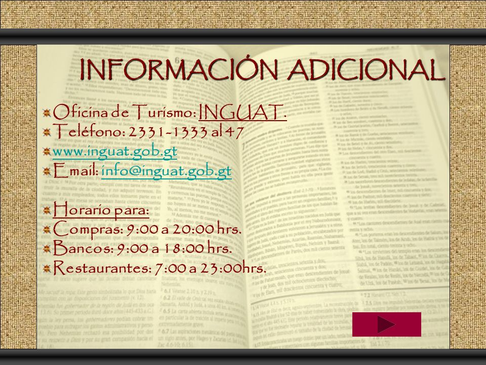 INFORMACIÓN ADICIONAL Oficina de Turismo: INGUAT. Teléfono: 2331-1333 al 47 www.inguat.gob.gt Email: info@inguat.gob.gtinfo@inguat.gob.gt Horario para