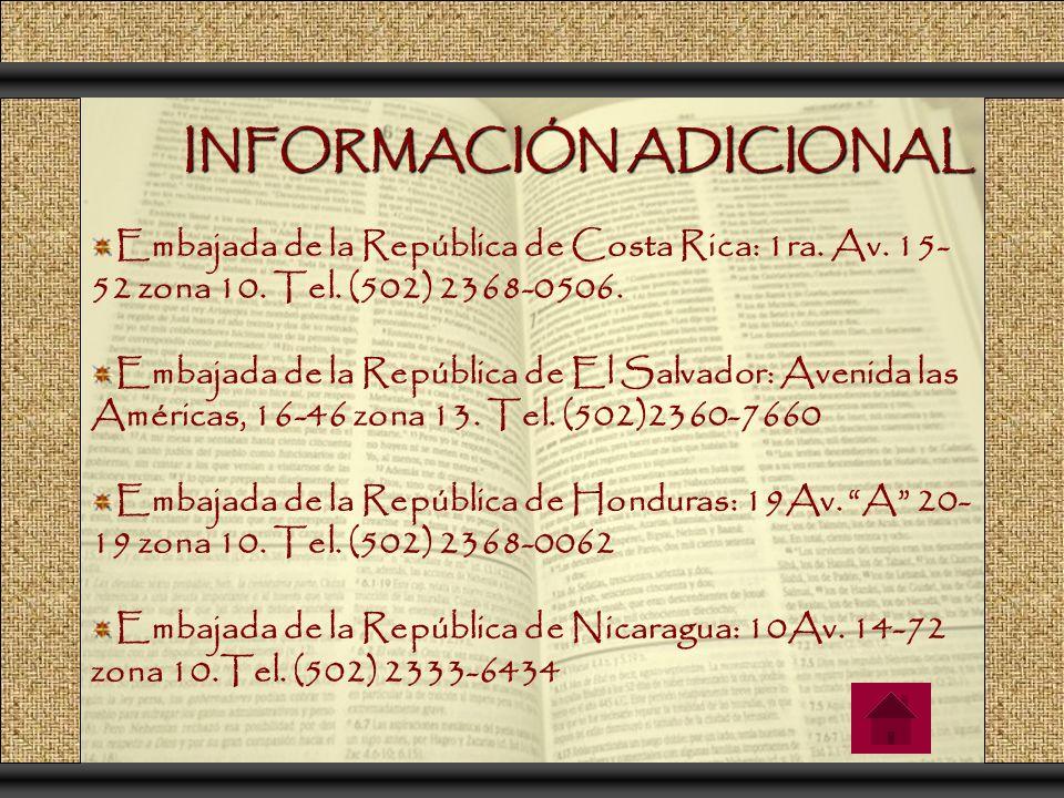 INFORMACIÓN ADICIONAL Embajada de la República de Costa Rica: 1ra. Av. 15- 52 zona 10. Tel. (502) 2368-0506. Embajada de la República de El Salvador: