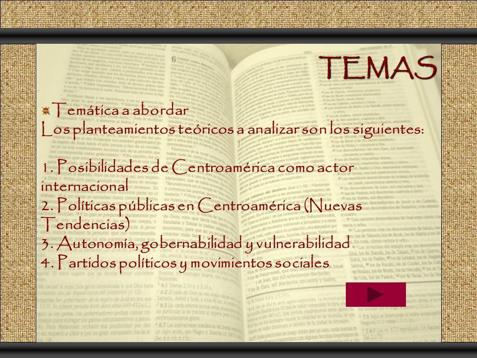 TEMAS Temática a abordar Los planteamientos teóricos a analizar son los siguientes: 1. Posibilidades de Centroamérica como actor internacional 2. Polí