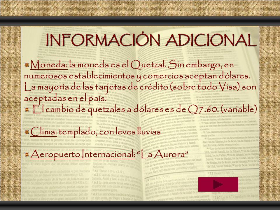 INFORMACIÓN ADICIONAL Moneda: la moneda es el Quetzal. Sin embargo, en numerosos establecimientos y comercios aceptan dólares. La mayoría de las tarje
