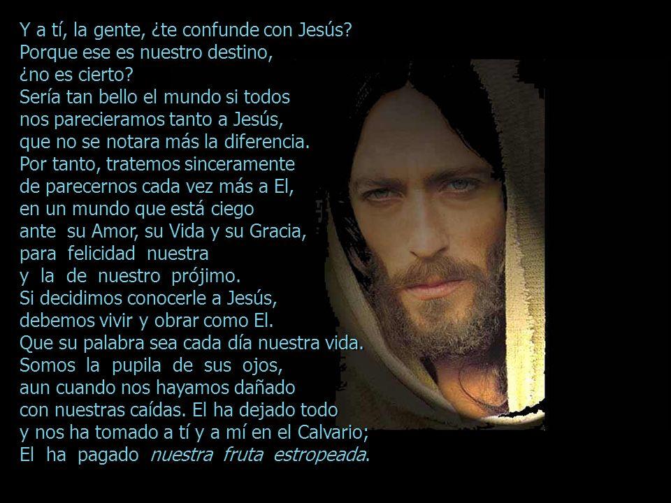 Y a tí, la gente, ¿te confunde con Jesús.Porque ese es nuestro destino, ¿no es cierto.