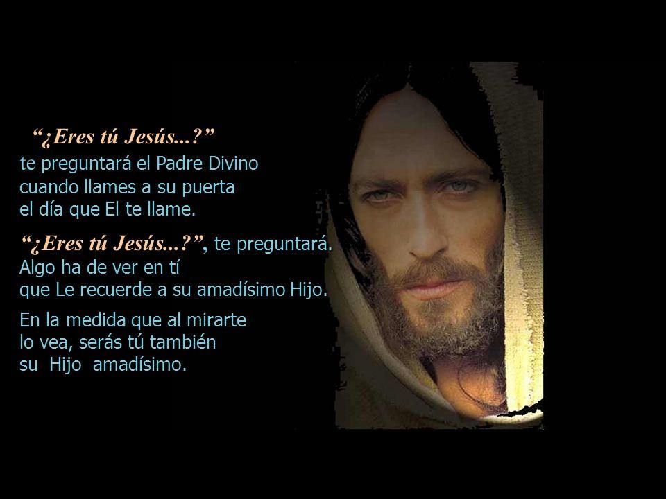 ¿Eres tú Jesús....te preguntará el Padre Divino ¿Eres tú Jesús....