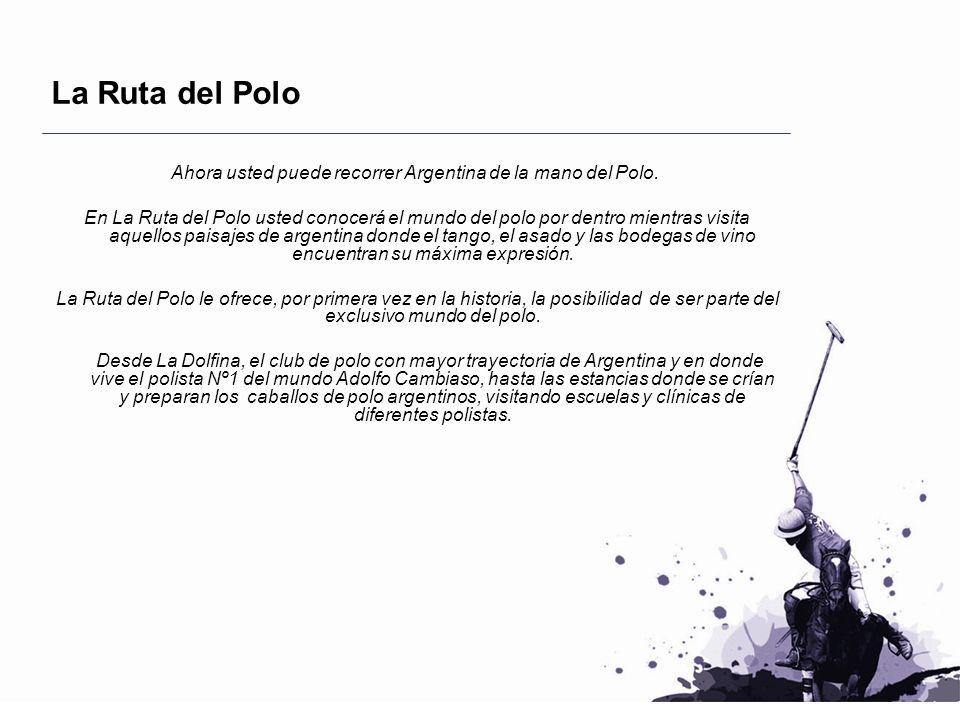 La Ruta del Polo Ahora usted puede recorrer Argentina de la mano del Polo. En La Ruta del Polo usted conocerá el mundo del polo por dentro mientras vi
