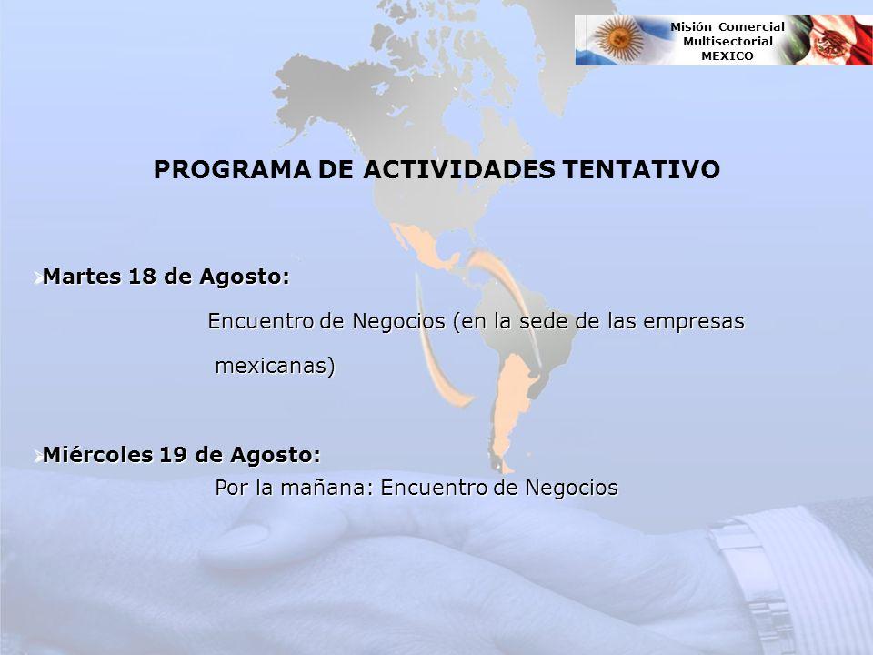 Martes 18 de Agosto: Martes 18 de Agosto: Encuentro de Negocios (en la sede de las empresas mexicanas) mexicanas) Miércoles 19 de Agosto: Miércoles 19 de Agosto: Por la mañana: Encuentro de Negocios Por la mañana: Encuentro de Negocios PROGRAMA DE ACTIVIDADES TENTATIVO Misión Comercial Multisectorial MEXICO