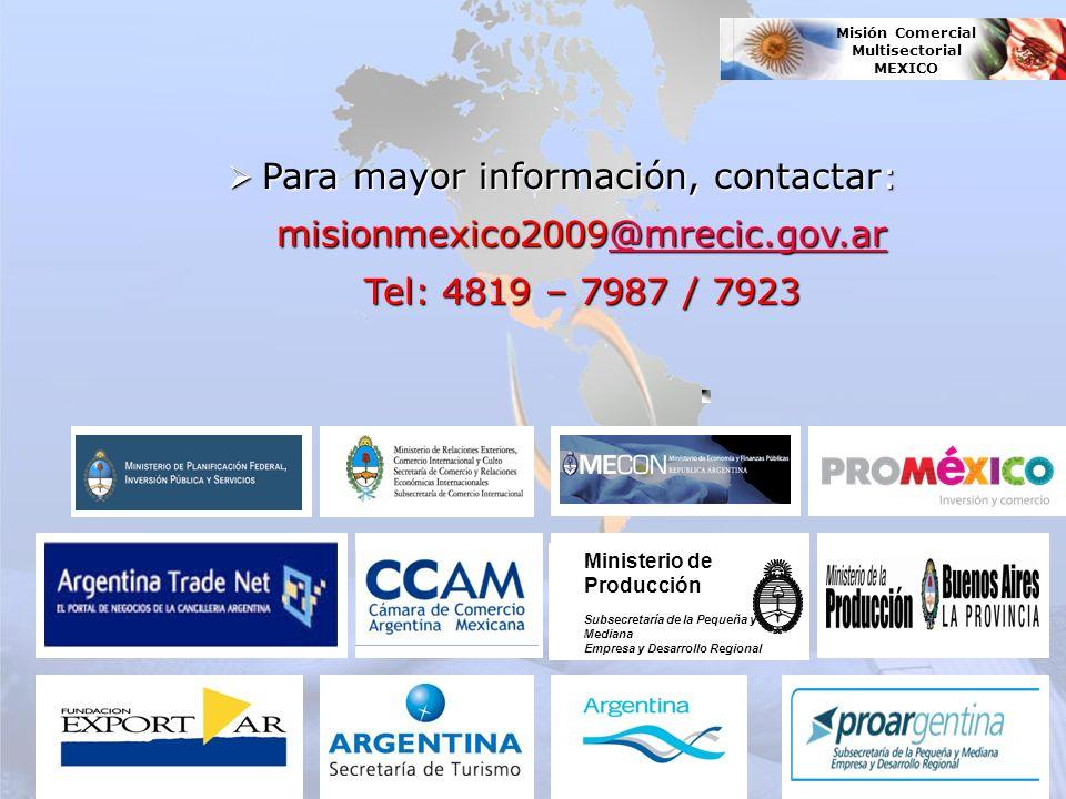 Para mayor información, contactar: Para mayor información, contactar: misionmexico2009@mrecic.gov.ar misionmexico2009@mrecic.gov.ar@mrecic.gov.ar Tel: 4819 – 7987 / 7923 Tel: 4819 – 7987 / 7923 Ministerio de Producción Subsecretaría de la Pequeña y Mediana Empresa y Desarrollo Regional Misión Comercial Multisectorial MEXICO