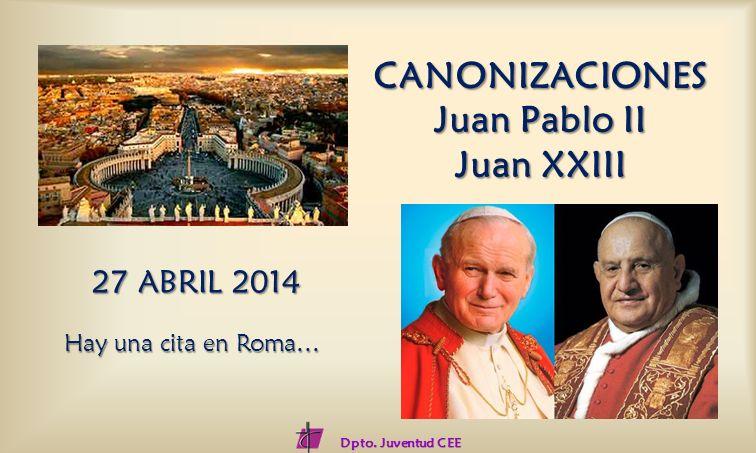 CANONIZACIONES Juan Pablo II Juan XXIII 27 ABRIL 2014 Hay una cita en Roma… Dpto. Juventud CEE