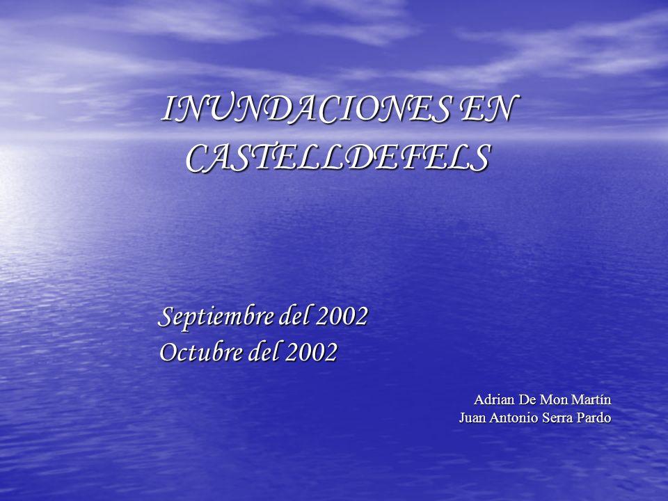 INUNDACIONES EN CASTELLDEFELS Septiembre del 2002 Octubre del 2002 Adrian De Mon Martín Juan Antonio Serra Pardo