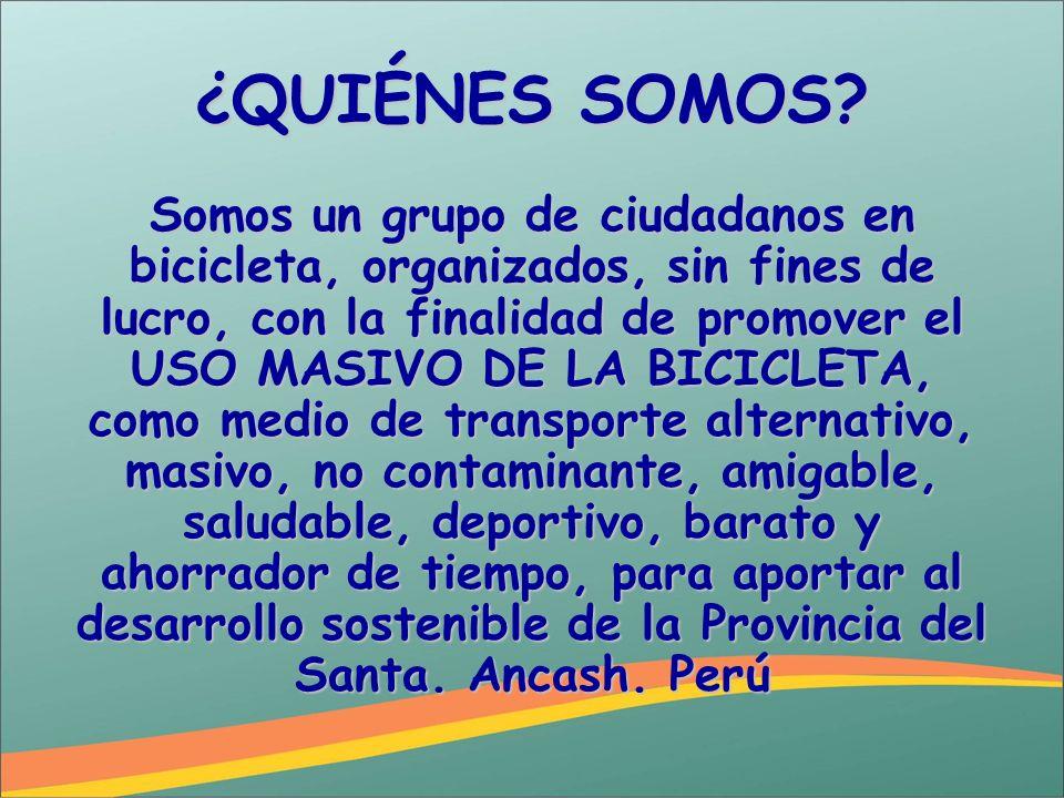¿QUIÉNES SOMOS? Somos un grupo de ciudadanos en bicicleta, organizados, sin fines de lucro, con la finalidad de promover el USO MASIVO DE LA BICICLETA