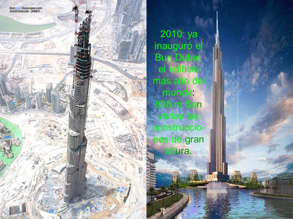 2010: ya inauguró el Burj Dubai, el edificio más alto del mundo: 808 m Son varias las construccio- nes de gran altura.