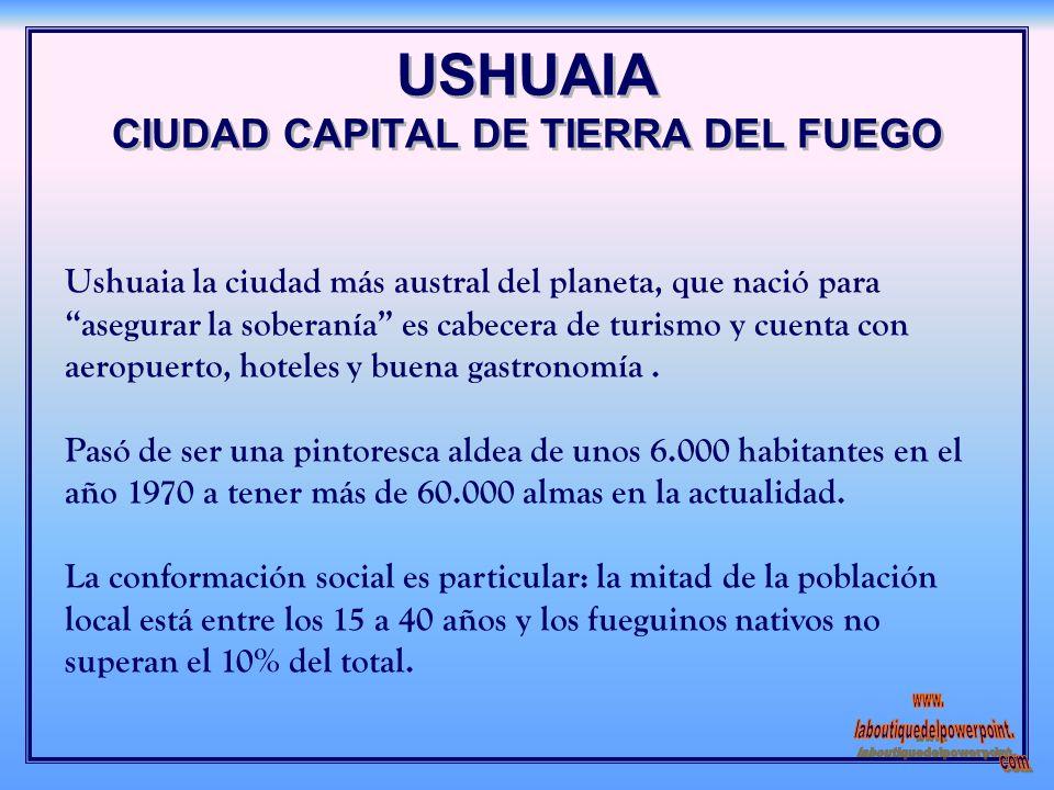 USHUAIA CIUDAD CAPITAL DE TIERRA DEL FUEGO Ushuaia la ciudad más austral del planeta, que nació para asegurar la soberanía es cabecera de turismo y cuenta con aeropuerto, hoteles y buena gastronomía.