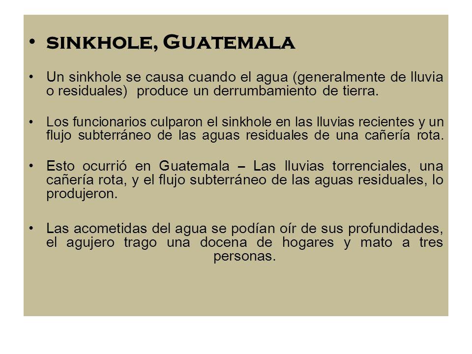 sinkhole, Guatemala Un sinkhole se causa cuando el agua (generalmente de lluvia o residuales) produce un derrumbamiento de tierra. Los funcionarios cu