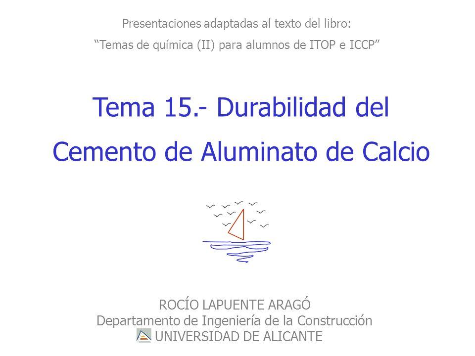 ROCÍO LAPUENTE ARAGÓ- Departamento de Ingeniería de la Construcción Tema 15.- Durabilidad del Cemento de Aluminato de Calcio Presentaciones adaptadas