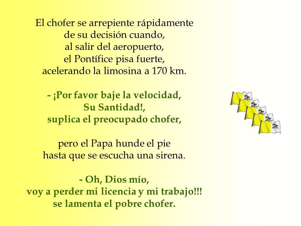 El chofer se arrepiente rápidamente de su decisión cuando, al salir del aeropuerto, el Pontífice pisa fuerte, acelerando la limosina a 170 km. - ¡Por