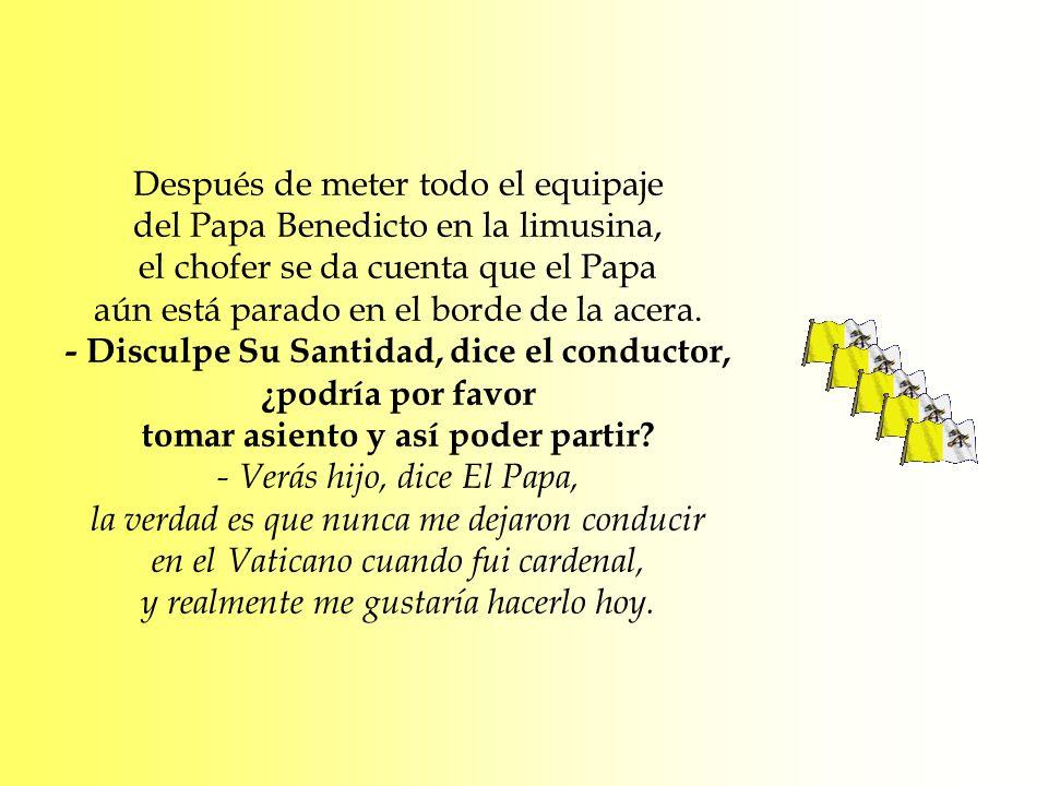 Después de meter todo el equipaje del Papa Benedicto en la limusina, el chofer se da cuenta que el Papa aún está parado en el borde de la acera. - Dis