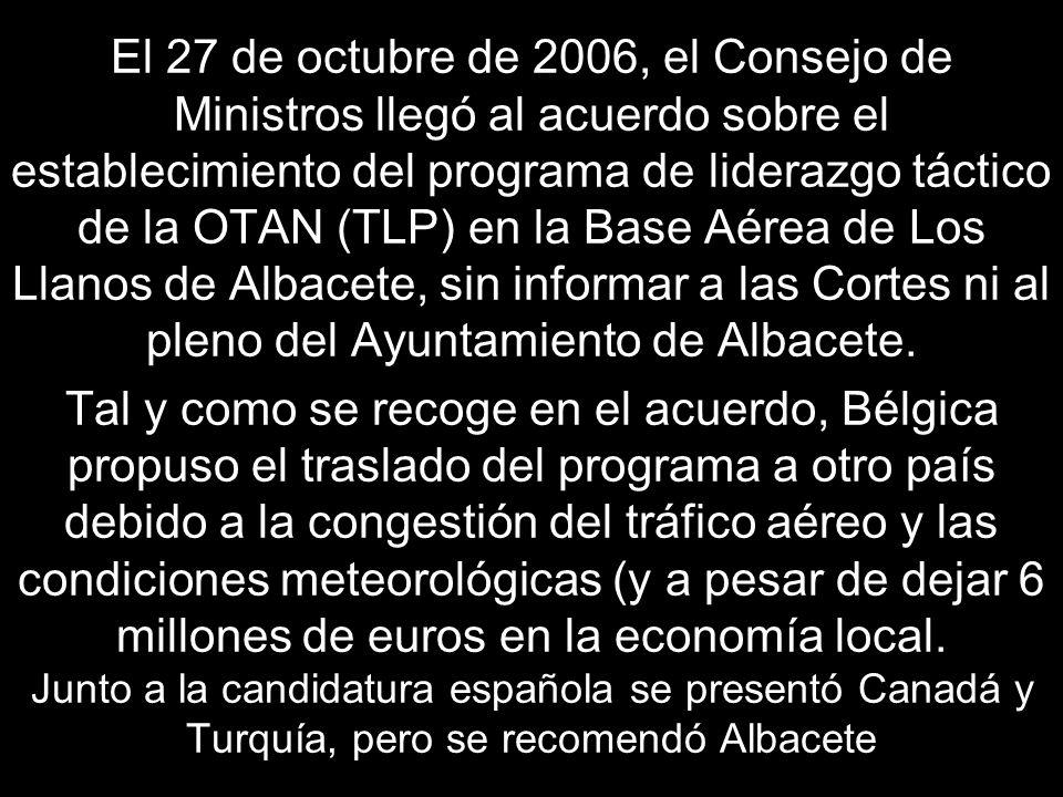 El 27 de octubre de 2006, el Consejo de Ministros llegó al acuerdo sobre el establecimiento del programa de liderazgo táctico de la OTAN (TLP) en la Base Aérea de Los Llanos de Albacete, sin informar a las Cortes ni al pleno del Ayuntamiento de Albacete.