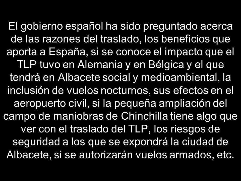 El gobierno español ha sido preguntado acerca de las razones del traslado, los beneficios que aporta a España, si se conoce el impacto que el TLP tuvo en Alemania y en Bélgica y el que tendrá en Albacete social y medioambiental, la inclusión de vuelos nocturnos, sus efectos en el aeropuerto civil, si la pequeña ampliación del campo de maniobras de Chinchilla tiene algo que ver con el traslado del TLP, los riesgos de seguridad a los que se expondrá la ciudad de Albacete, si se autorizarán vuelos armados, etc.
