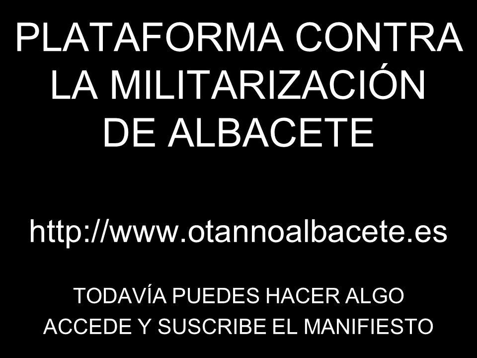 PLATAFORMA CONTRA LA MILITARIZACIÓN DE ALBACETE http://www.otannoalbacete.es TODAVÍA PUEDES HACER ALGO ACCEDE Y SUSCRIBE EL MANIFIESTO