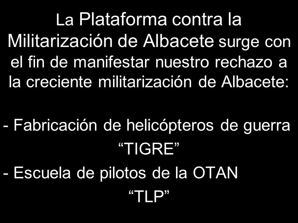 La Plataforma contra la Militarización de Albacete surge con el fin de manifestar nuestro rechazo a la creciente militarización de Albacete: - Fabricación de helicópteros de guerra TIGRE - Escuela de pilotos de la OTAN TLP