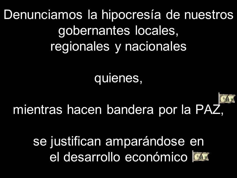 Denunciamos la hipocresía de nuestros gobernantes locales, regionales y nacionales quienes, mientras hacen bandera por la PAZ, se justifican amparándose en el desarrollo económico