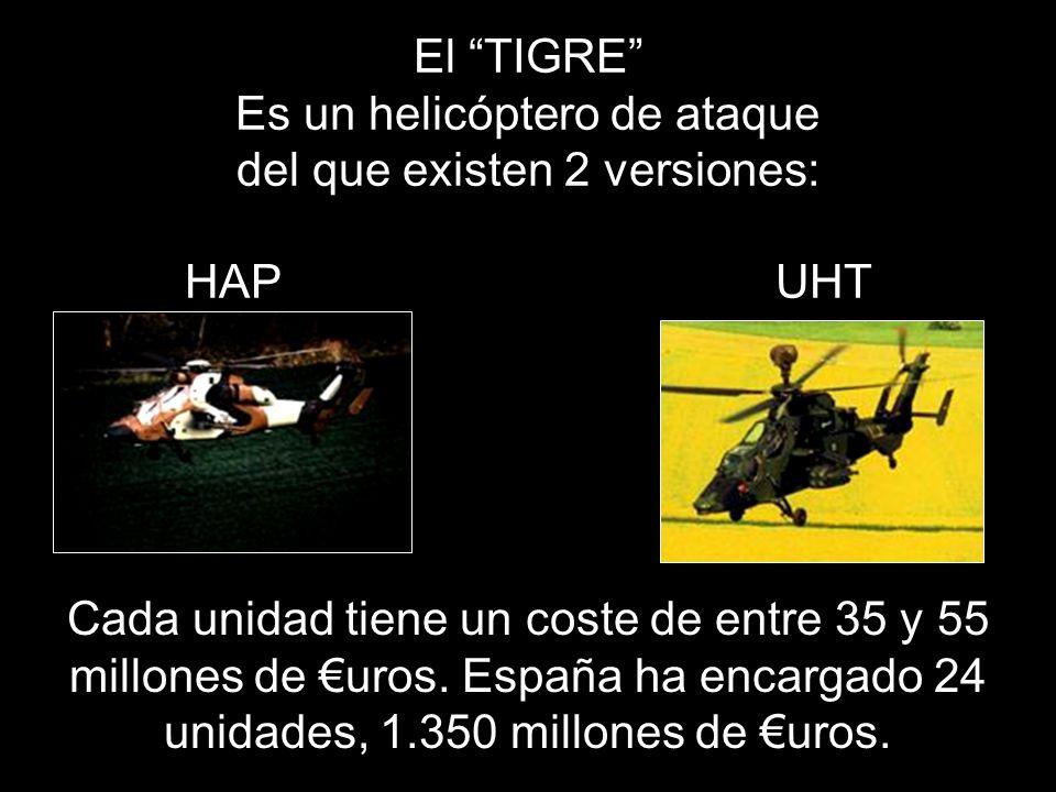 El TIGRE Es un helicóptero de ataque del que existen 2 versiones: HAP UHT Cada unidad tiene un coste de entre 35 y 55 millones de uros.