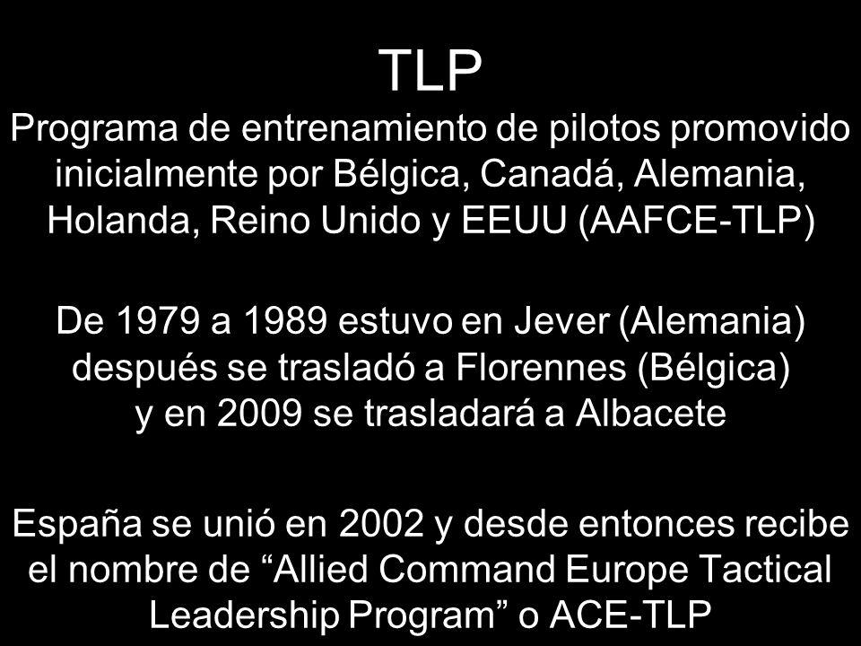 TLP Programa de entrenamiento de pilotos promovido inicialmente por Bélgica, Canadá, Alemania, Holanda, Reino Unido y EEUU (AAFCE-TLP) De 1979 a 1989 estuvo en Jever (Alemania) después se trasladó a Florennes (Bélgica) y en 2009 se trasladará a Albacete España se unió en 2002 y desde entonces recibe el nombre de Allied Command Europe Tactical Leadership Program o ACE-TLP