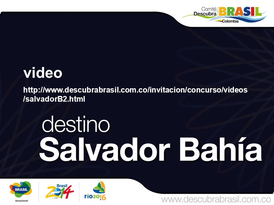 video http://www.descubrabrasil.com.co/invitacion/concurso/videos /salvadorB2.html