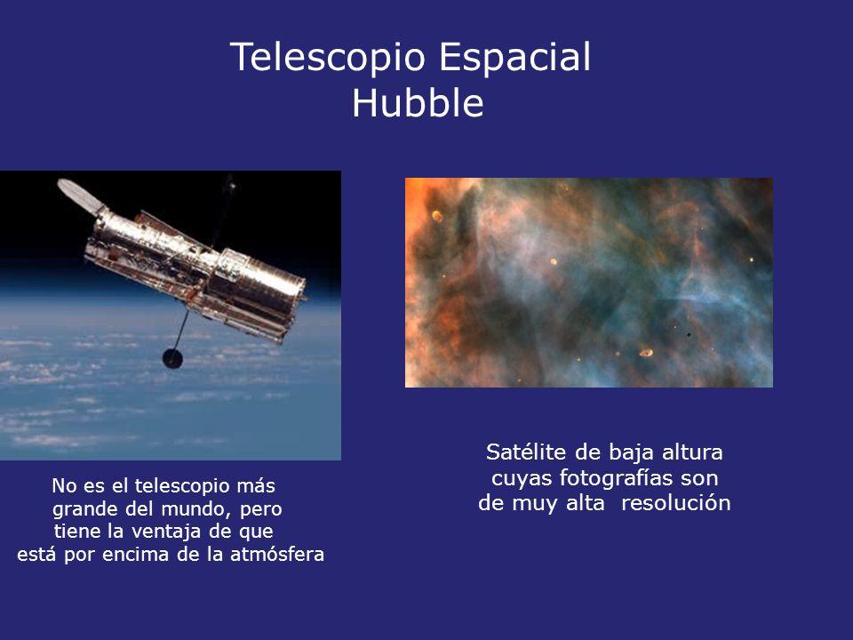 Telescopio Espacial Hubble Satélite de baja altura cuyas fotografías son de muy alta resolución No es el telescopio más grande del mundo, pero tiene la ventaja de que está por encima de la atmósfera