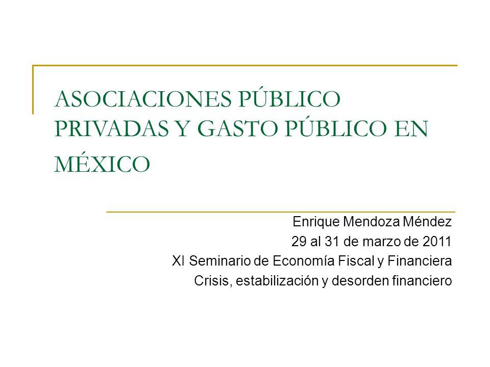 ASOCIACIONES PÚBLICO PRIVADAS Y GASTO PÚBLICO EN MÉXICO Enrique Mendoza Méndez 29 al 31 de marzo de 2011 XI Seminario de Economía Fiscal y Financiera Crisis, estabilización y desorden financiero
