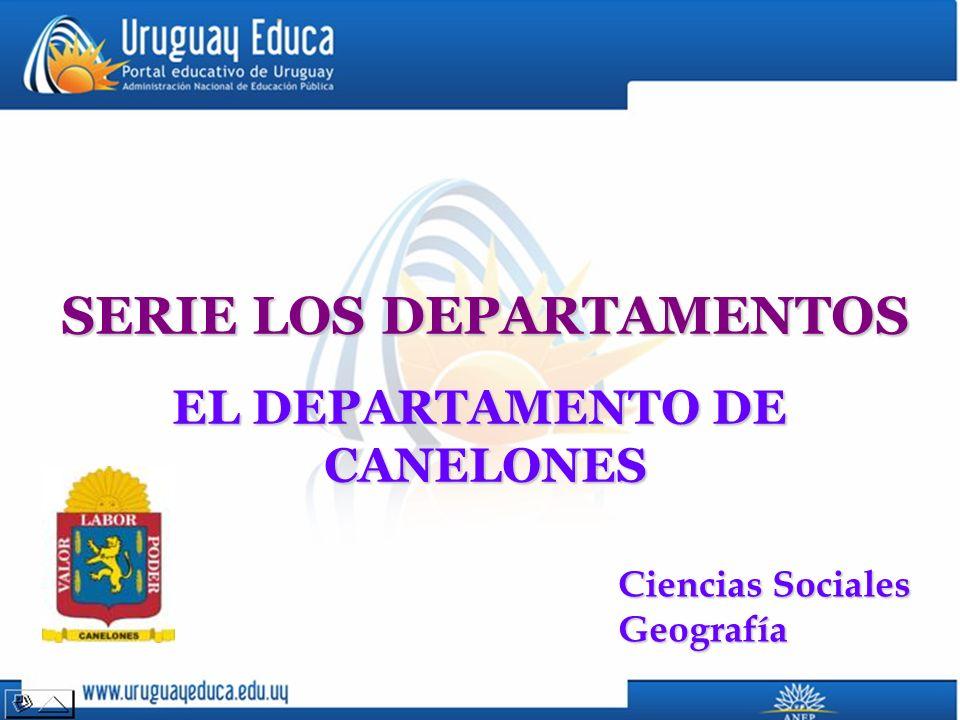 SERIE LOS DEPARTAMENTOS EL DEPARTAMENTO DE CANELONES Ciencias Sociales Geografía