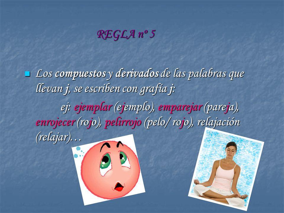 REGLA nº 5 Los compuestos y derivados de las palabras que llevan j, se escriben con grafía j: Los compuestos y derivados de las palabras que llevan j,